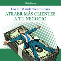 Los 10 mandamientos para atraer más clientes a tu negocio - Mario Corona