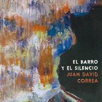 El barro y el silencio - Juan David Correa