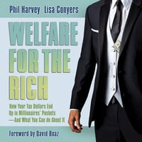 Welfare for the Rich: How Your Tax Dollars End Up in Millionaires' Pockets - And What You Can Do About It - Phil Harvey, Lisa Conyers