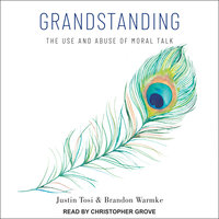 Grandstanding: The Use and Abuse of Moral Talk - Justin Tosi, Brandon Warmke