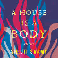 A House Is a Body: Stories - Shruti Swamy