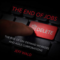 The End of Jobs: The Rise of On-Demand Workers and Agile Corporations - Jeff Wald