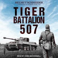 Tiger Battalion 507: Eyewitness Accounts from Hitler's Regiment - Helmut Schneider