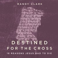 Destined for the Cross: 16 Reasons Jesus Had to Die - Randy Clark