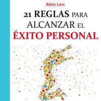 21 reglas para alcanzar el éxito personal: Guía práctica - Alois Larc