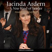 Jacinda Ardern: A New Kind of Leader - Madeleine Chapman