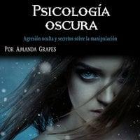 Psicología oscura. Agresión oculta y secretos sobre la manipulación - Amanda Grapes