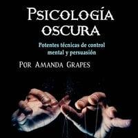 Psicología oscura. Comprender la manipulación, la psicopatía y el lenguaje corporal - Amanda Grapes