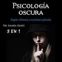 Psicología oscura. Engaño, influencia y narcisismo explicados - Amanda Grapes