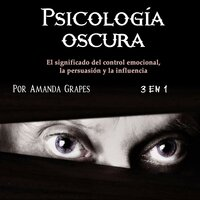 Psicología oscura. El significado de control emocional, la persuasión y la influencia - Amanda Grapes