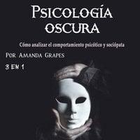 Psicología oscura. Cómo analizar el comportamiento psicótico y sociópata - Amanda Grapes