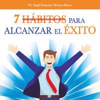 7 hábitos para alcanzar el éxito - Angel Francisco Briones Barco