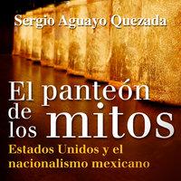 El panteón de los mitos - Sergio Aguayo Quezada