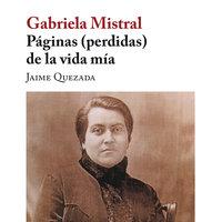 Gabriela Mistral. Páginas (perdidas) de la vida mía - Jaime Quezada