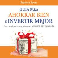 Guía para ahorrar bien e invertir mejor - Federico Power