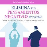 Elimina tus pensamientos negativos en solo 30 días - Carlos Eduardo Sarmiento Ladino