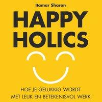 Happyholics: Hoe je gelukkig wordt met leuk en betekeninsvol werk: Hoe je gelukkig wordt met leuk en betekenisvol werk