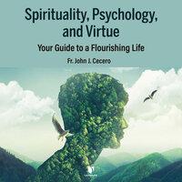 Spirituality, Psychology, and Virtue: Your Guide to a Flourishing Life - John J. Cecero