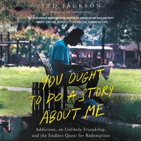 You Ought To Do a Story About Me: Addiction, an Unlikely Friendship, and the Endless Quest for Redemption - Ted Jackson