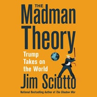 The Madman Theory: Trump Takes On the World - Jim Sciutto