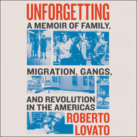 Unforgetting: A Memoir of Family, Migration, Gangs, and Revolution in the Americas - Roberto Lovato