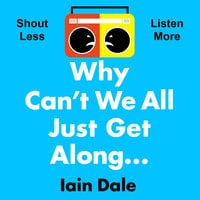 Why Can't We All Just Get Along: Shout Less. Listen More. - Iain Dale