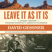 Leave It As It Is: A Journey Through Theodore Roosevelt's American Wilderness - David Gessner