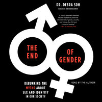 The End of Gender: Debunking the Myths about Sex and Identity in Our Society - Debra Soh