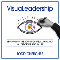 VisuaLeadership: Leveraging the Power of Visual Thinking in Leadership and in Life - Todd Cherches