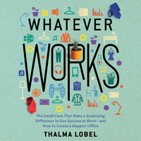Whatever Works: The Small Cues That Make a Surprising Difference in Our Success at Work – and How to Create a Happier Office - Thalma Lobel