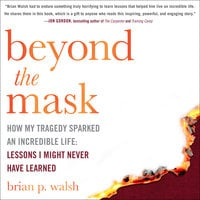Beyond the Mask – How My Tragedy Sparked an Incredible Life: Lessons I Might Never Have Learned - Brian P. Walsh