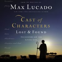 Cast of Characters: Lost and Found – Encounters with the Living God - Max Lucado