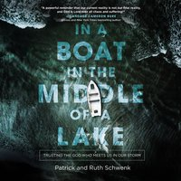 In a Boat in the Middle of a Lake: Trusting the God Who Meets Us in Our Storm - Patrick and Ruth Schwenk