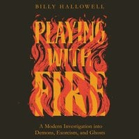 Playing with Fire: A Modern Investigation into Demons, Exorcism, and Ghosts - Billy Hallowell