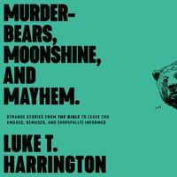 Murder-Bears, Moonshine, and Mayhem: Strange Stories from the Bible to Leave You Amused, Bemused, and (Hopefully) Informed - Luke T. Harrington