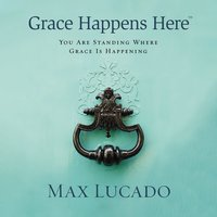 Grace Happens Here: You Are Standing Where Grace Is Happening - Max Lucado