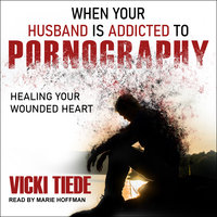 When Your Husband Is Addicted to Pornography: Healing Your Wounded Heart - Vicki Tiede