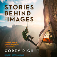 Stories Behind the Images: Lessons from a Life in Adventure Photography - Corey Rich