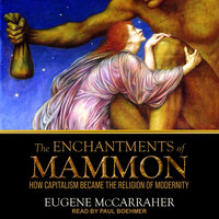 The Enchantments of Mammon: How Capitalism Became the Religion of Modernity - Eugene McCarraher
