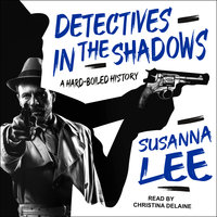 Detectives in the Shadows: A Hard-Boiled History - Susanna Lee