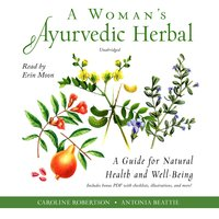 A Woman's Ayurvedic Herbal: A Guide for Natural Health and Well-Being - Antonia Beattie, Caroline Robertson