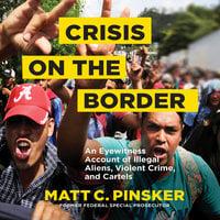 Crisis on the Border: An Eyewitness Account of Illegal Aliens, Violent Crime, and Cartels - Matt C. Pinsker