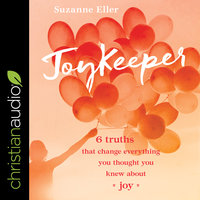 JoyKeeper: 6 Truths That Change Everything You Thought You Knew about Joy - Suzanne Eller