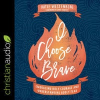 I Choose Brave: Embracing Holy Courage and Understanding Godly Fear - Katie Westenberg