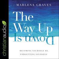 The Way Up is Down: Becoming Yourself by Forgetting Yourself - Marlena Graves