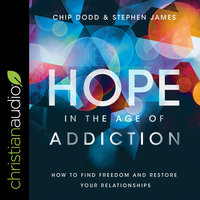 Hope in the Age of Addiction: How to Find Freedom and Restore Your Relationships - Stephen James, Chip Dodd