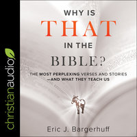 Why Is That in the Bible? – The Most Perplexing Verses and Stories–and What They Teach Us - Eric J. Bargerhuff