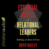 Essential Habits of Relational Leaders: Building a Culture of Trust - Boyd Bailey