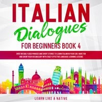 Italian Dialogues for Beginners Book 4: Over 100 Daily Used Phrases and Short Stories to Learn Italian in Your Car. Have Fun and Grow Your Vocabulary with Crazy Effective Language Learning Lessons - Learn Like A Native