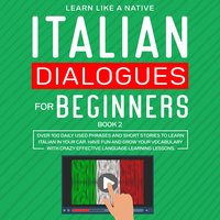 Italian Dialogues for Beginners Book 2: Over 100 Daily Used Phrases and Short Stories to Learn Italian in Your Car. Have Fun and Grow Your Vocabulary with Crazy Effective Language Learning Lessons - Learn Like A Native